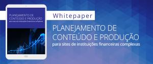 [Whitepaper] Planejamento de conteúdo e produção para sites de instituições financeiras complexas